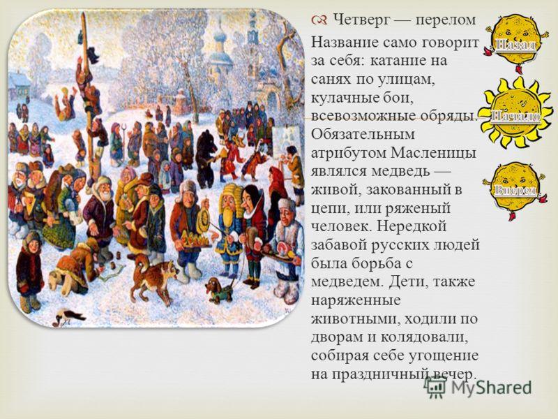 Четверг перелом Название само говорит за себя : катание на санях по улицам, кулачные бои, всевозможные обряды. Обязательным атрибутом Масленицы являлся медведь живой, закованный в цепи, или ряженый человек. Нередкой забавой русских людей была борьба