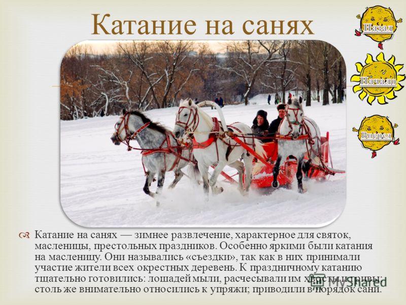 Катание на санях зимнее развлечение, характерное для святок, масленицы, престольных праздников. Особенно яркими были катания на масленицу. Они назывались « съездки », так как в них принимали участие жители всех окрестных деревень. К праздничному ката