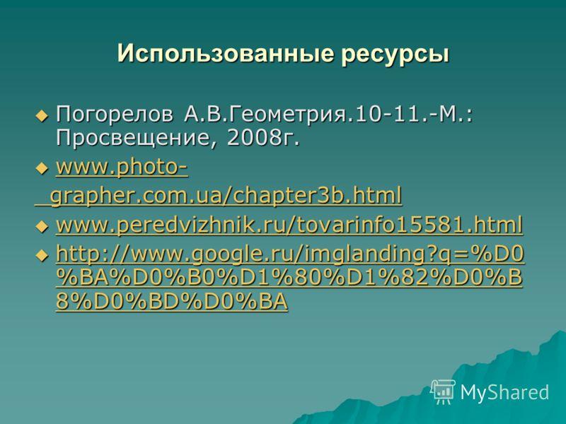 Использованные ресурсы Погорелов А.В.Геометрия.10-11.-М.: Просвещение, 2008г. Погорелов А.В.Геометрия.10-11.-М.: Просвещение, 2008г. www.photo- www.photo- www.photo- grapher.com.ua/chapter3b.html grapher.com.ua/chapter3b.html www.peredvizhnik.ru/tova