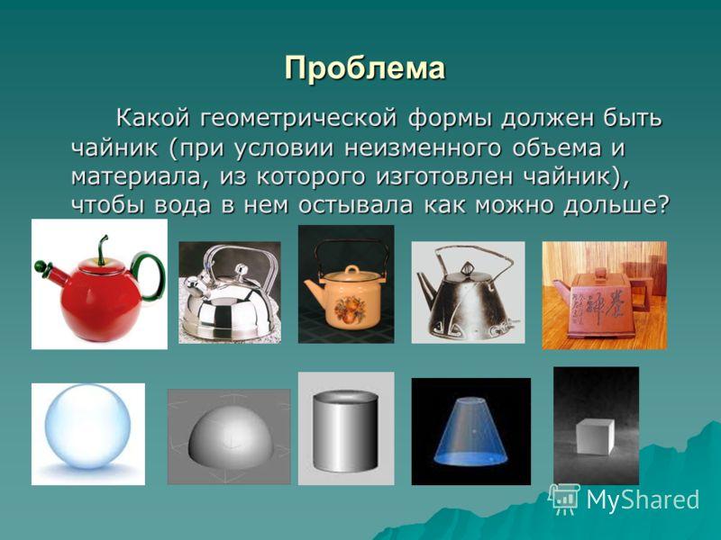 Проблема Проблема Какой геометрической формы должен быть чайник (при условии неизменного объема и материала, из которого изготовлен чайник), чтобы вода в нем остывала как можно дольше? Какой геометрической формы должен быть чайник (при условии неизме