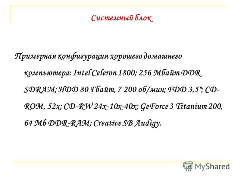 Системный блок Примерная конфигурация хорошего домашнего компьютера: Intel Celeron 1800; 256 Мбайт DDR SDRAM; HDD 80 Гбайт, 7 200 об/мин; FDD 3,5; CD- ROM, 52x; CD-RW 24x-10x-40x; GeForce 3 Titanium 200, 64 Mb DDR-RAM; Creative SB Audigy.