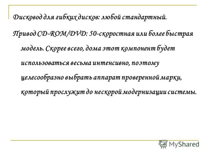 Дисковод для гибких дисков: любой стандартный. Привод CD-ROM/DVD: 50-скоростная или более быстрая модель. Скорее всего, дома этот компонент будет использоваться весьма интенсивно, поэтому целесообразно выбрать аппарат проверенной марки, который просл