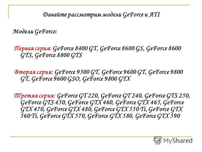 Давайте рассмотрим модели GeForce и ATI Модели GeForce: Первая серия: GeForce 8400 GT, GeForce 8600 GS, GeForce 8600 GTS, GeForce 8800 GTS Вторая серия: GeForce 9500 GT, GeForce 9600 GT, GeForce 9800 GT, GeForce 9600 GSO, GeForce 9800 GTX Третяя сери