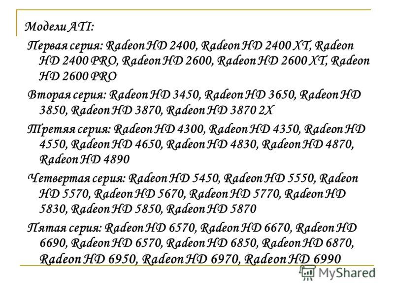 Модели ATI: Первая серия: Radeon HD 2400, Radeon HD 2400 XT, Radeon HD 2400 PRO, Radeon HD 2600, Radeon HD 2600 XT, Radeon HD 2600 PRO Вторая серия: Radeon HD 3450, Radeon HD 3650, Radeon HD 3850, Radeon HD 3870, Radeon HD 3870 2X Третяя серия: Radeo