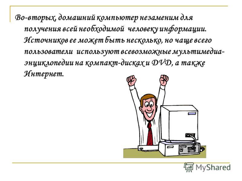Во-вторых, домашний компьютер незаменим для получения всей необходимой человеку информации. Источников ее может быть несколько, но чаще всего пользователи используют всевозможные мультимедиа- энциклопедии на компакт-дисках и DVD, а также Интернет.