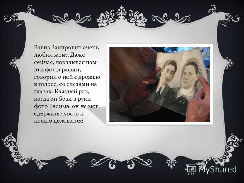 Вагиз Закирович очень любил жену. Даже сейчас, показывая нам эти фотографии, говорил о ней с дрожью в голосе, со слезами на глазах. Каждый раз, когда он брал в руки фото Васимэ, он не мог сдержать чувств и нежно целовал её.