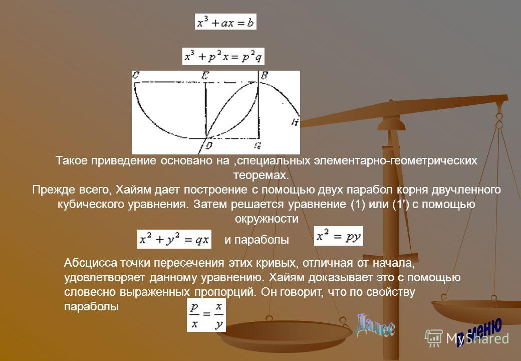 Такое приведение основано на,специальных элементарно-геометрических теоремах. Прежде всего, Хайям дает построение с помощью двух парабол корня двучленного кубического уравнения. Затем решается уравнение (1) или (1') с помощью окружности и параболы,