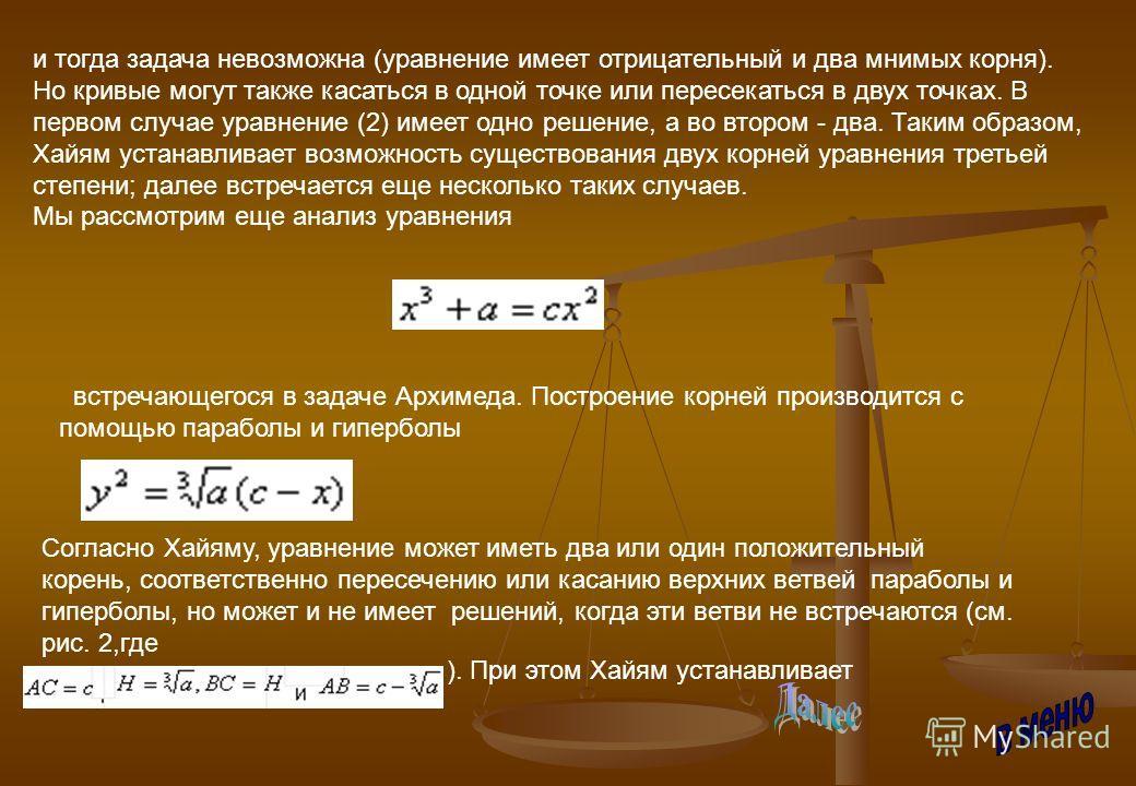 и тогда задача невозможна (уравнение имеет отрицательный и два мнимых корня). Но кривые могут также касаться в одной точке или пересекаться в двух точках. В первом случае уравнение (2) имеет одно решение, а во втором - два. Таким образом, Хайям уста