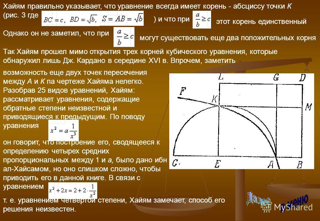 Хайям правильно указывает, что уравнение всегда имеет корень - абсциссу точки К (рис. 3 где ) и что при Однако он не заметил, что при могут существовать еще два положительных корня этот корень единственный Так Хайям прошел мимо открытия трех корней к