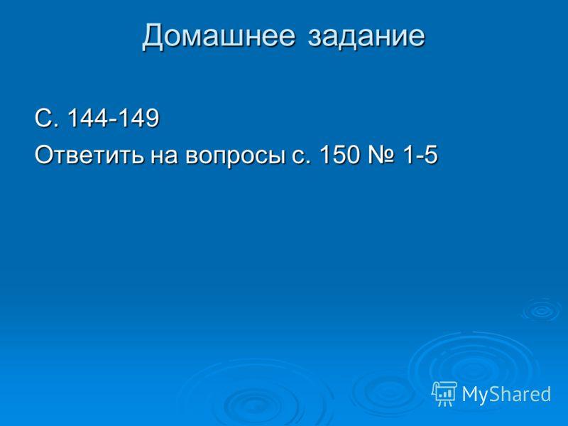Домашнее задание С. 144-149 Ответить на вопросы с. 150 1-5