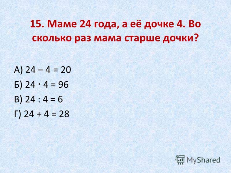 15. Маме 24 года, а её дочке 4. Во сколько раз мама старше дочки? А) 24 – 4 = 20 Б) 24 4 = 96 В) 24 : 4 = 6 Г) 24 + 4 = 28