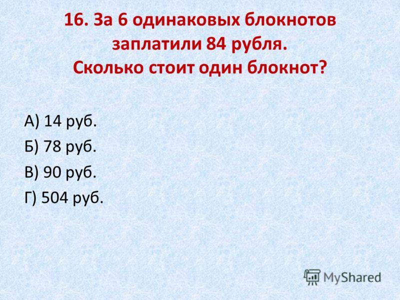 16. За 6 одинаковых блокнотов заплатили 84 рубля. Сколько стоит один блокнот? А) 14 руб. Б) 78 руб. В) 90 руб. Г) 504 руб.