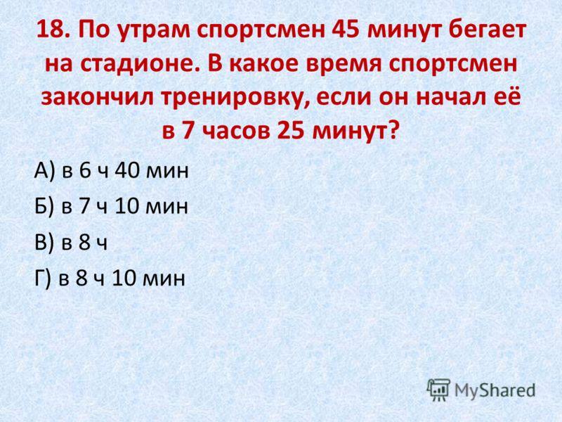 18. По утрам спортсмен 45 минут бегает на стадионе. В какое время спортсмен закончил тренировку, если он начал её в 7 часов 25 минут? А) в 6 ч 40 мин Б) в 7 ч 10 мин В) в 8 ч Г) в 8 ч 10 мин