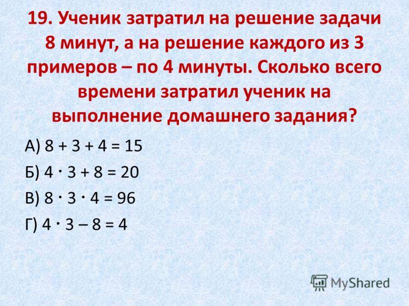 19. Ученик затратил на решение задачи 8 минут, а на решение каждого из 3 примеров – по 4 минуты. Сколько всего времени затратил ученик на выполнение домашнего задания? А) 8 + 3 + 4 = 15 Б) 4 3 + 8 = 20 В) 8 3 4 = 96 Г) 4 3 – 8 = 4