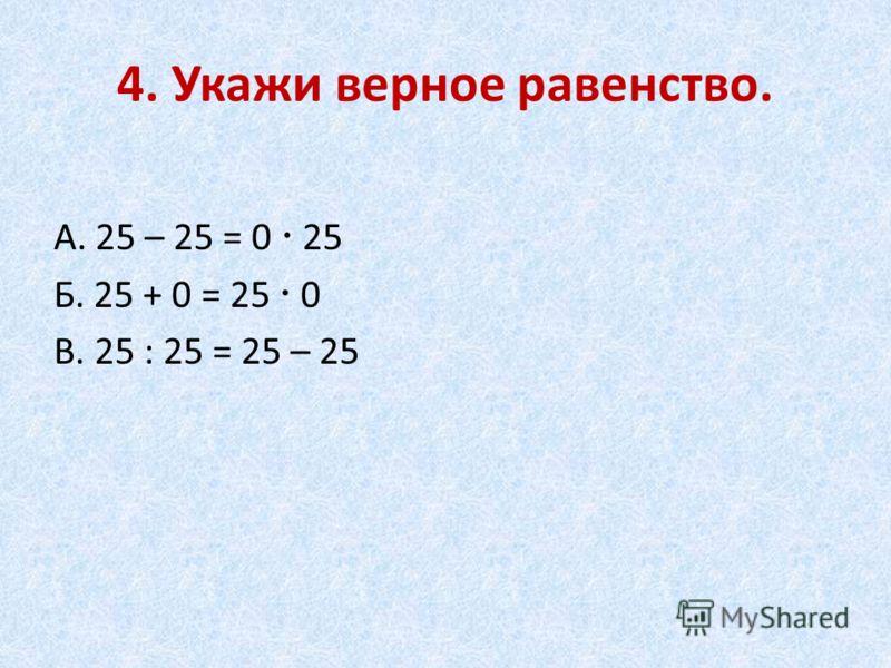 4. Укажи верное равенство. А. 25 – 25 = 0 25 Б. 25 + 0 = 25 0 В. 25 : 25 = 25 – 25
