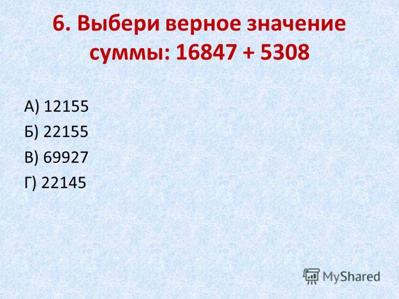 6. Выбери верное значение суммы: 16847 + 5308 А) 12155 Б) 22155 В) 69927 Г) 22145