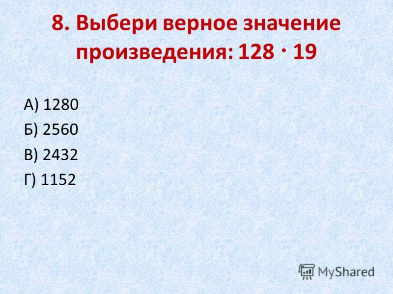 8. Выбери верное значение произведения: 128 19 А) 1280 Б) 2560 В) 2432 Г) 1152