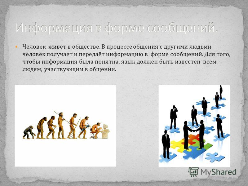 Человек живёт в обществе. В процессе общения с другими людьми человек получает и передаёт информацию в форме сообщений. Для того, чтобы информация была понятна, язык должен быть известен всем людям, участвующим в общении.