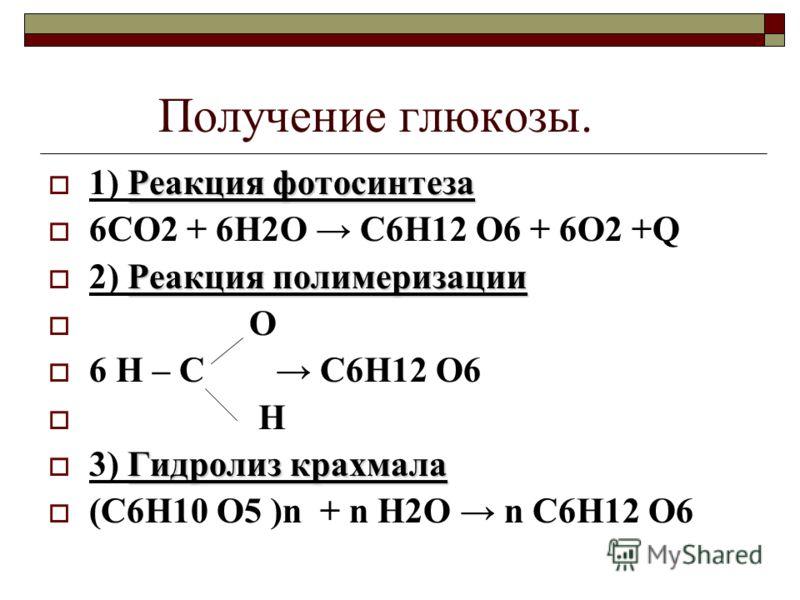 Получение глюкозы. Реакция фотосинтеза 1) Реакция фотосинтеза 6СО2 + 6H2O С6Н12 О6 + 6О2 +Q Реакция полимеризации 2) Реакция полимеризации О 6 Н – С С6Н12 О6 Н Гидролиз крахмала 3) Гидролиз крахмала (С6Н10 О5 )n + n H2O n С6Н12 О6