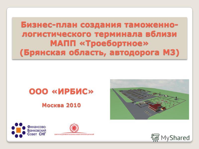 Бизнес-план создания таможенно- логистического терминала вблизи МАПП «Троебортное» (Брянская область, автодорога М3) ООО «ИРБИС» Москва 2010