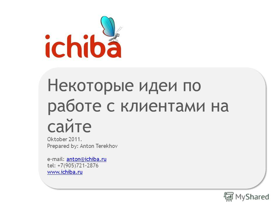 Некоторые идеи по работе с клиентами на сайте Oktober 2011. Prepared by: Anton Terekhov e-mail: anton@ichiba.ru tel: +7(905)721-2876anton@ichiba.ru www.ichiba.ru Некоторые идеи по работе с клиентами на сайте Oktober 2011. Prepared by: Anton Terekhov