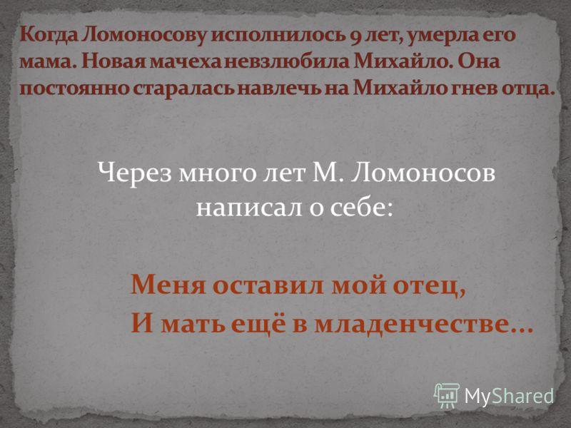 Через много лет М. Ломоносов написал о себе: Меня оставил мой отец, И мать ещё в младенчестве...