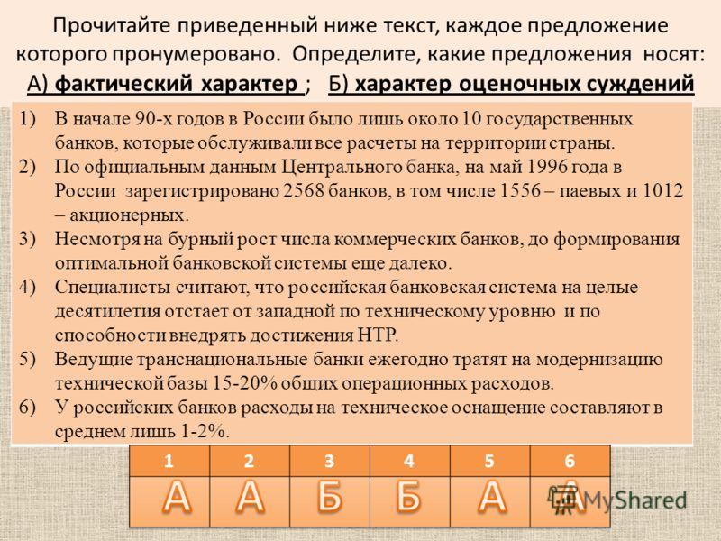 Прочитайте приведенный ниже текст, каждое предложение которого пронумеровано. Определите, какие предложения носят: А) фактический характер ; Б) характер оценочных суждений 1)В начале 90-х годов в России было лишь около 10 государственных банков, кото