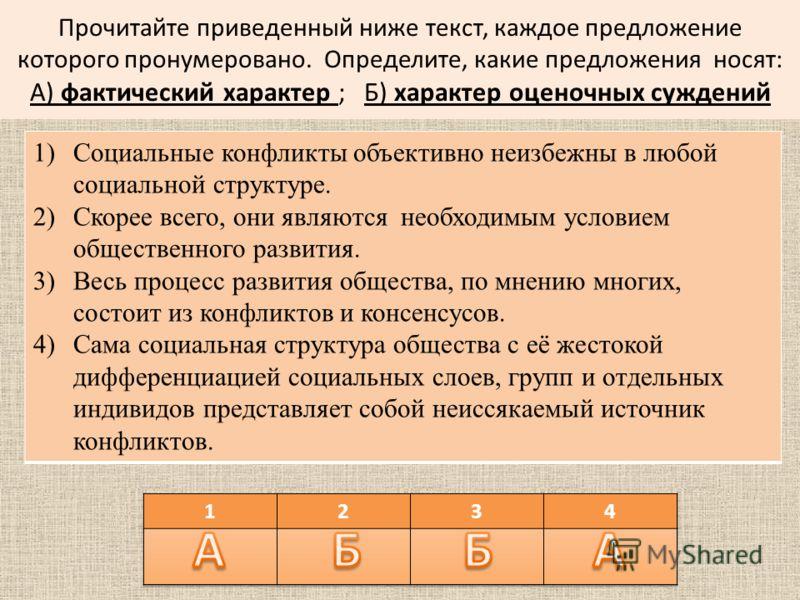 Прочитайте приведенный ниже текст, каждое предложение которого пронумеровано. Определите, какие предложения носят: А) фактический характер ; Б) характер оценочных суждений 1)Социальные конфликты объективно неизбежны в любой социальной структуре. 2)Ск
