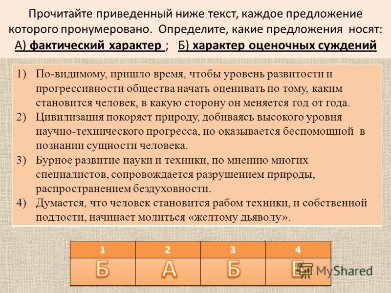 Прочитайте приведенный ниже текст, каждое предложение которого пронумеровано. Определите, какие предложения носят: А) фактический характер ; Б) характер оценочных суждений 1)По-видимому, пришло время, чтобы уровень развитости и прогрессивности общест