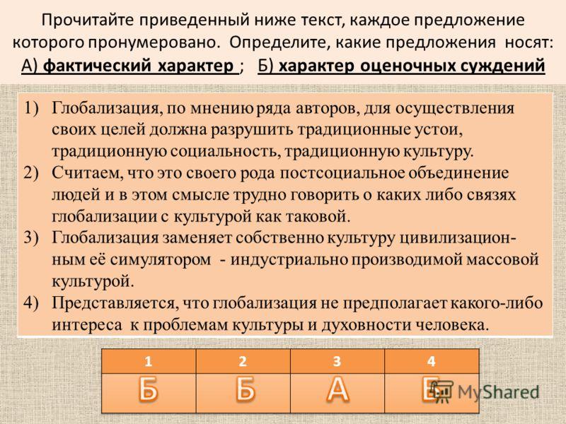 Прочитайте приведенный ниже текст, каждое предложение которого пронумеровано. Определите, какие предложения носят: А) фактический характер ; Б) характер оценочных суждений 1)Глобализация, по мнению ряда авторов, для осуществления своих целей должна р