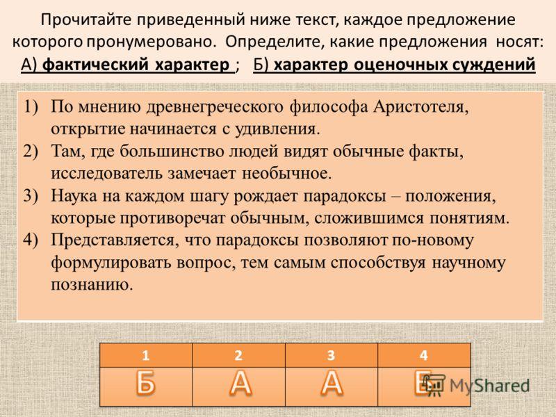 Прочитайте приведенный ниже текст, каждое предложение которого пронумеровано. Определите, какие предложения носят: А) фактический характер ; Б) характер оценочных суждений 1)По мнению древнегреческого философа Аристотеля, открытие начинается с удивле