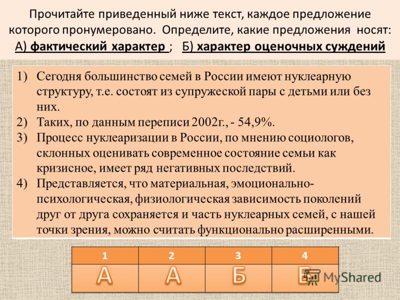 Прочитайте приведенный ниже текст, каждое предложение которого пронумеровано. Определите, какие предложения носят: А) фактический характер ; Б) характер оценочных суждений 1)Сегодня большинство семей в России имеют нуклеарную структуру, т.е. состоят