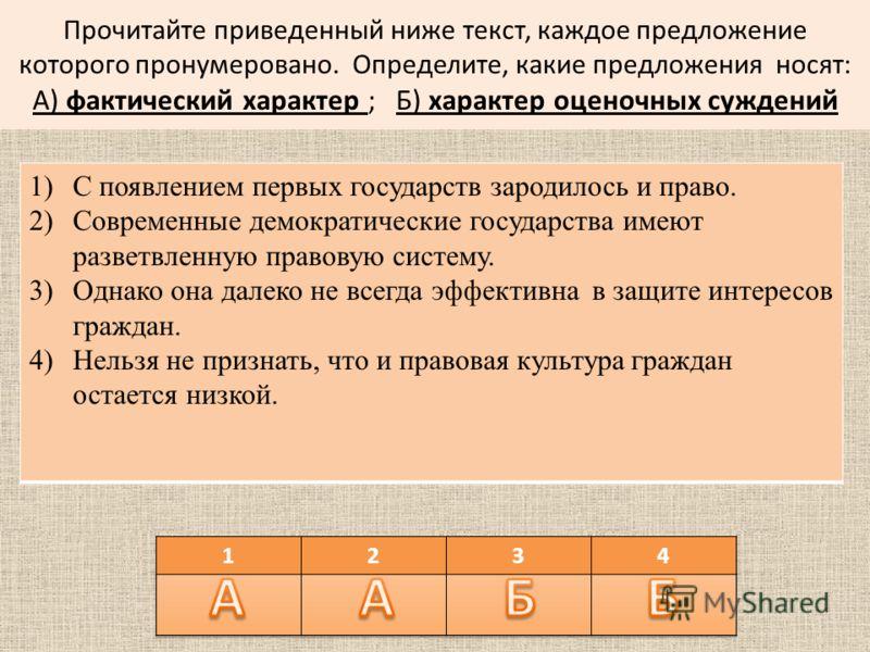 Прочитайте приведенный ниже текст, каждое предложение которого пронумеровано. Определите, какие предложения носят: А) фактический характер ; Б) характер оценочных суждений 1)С появлением первых государств зародилось и право. 2)Современные демократиче