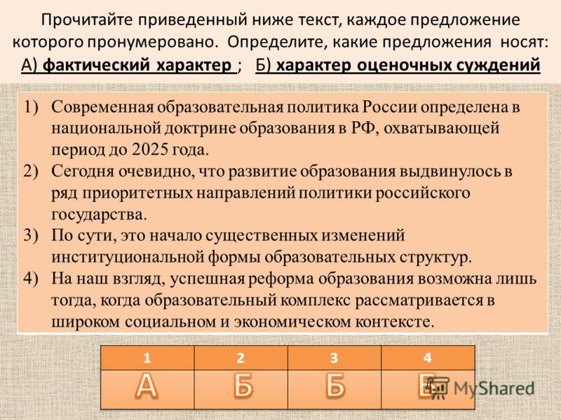 Прочитайте приведенный ниже текст, каждое предложение которого пронумеровано. Определите, какие предложения носят: А) фактический характер ; Б) характер оценочных суждений 1)Современная образовательная политика России определена в национальной доктри