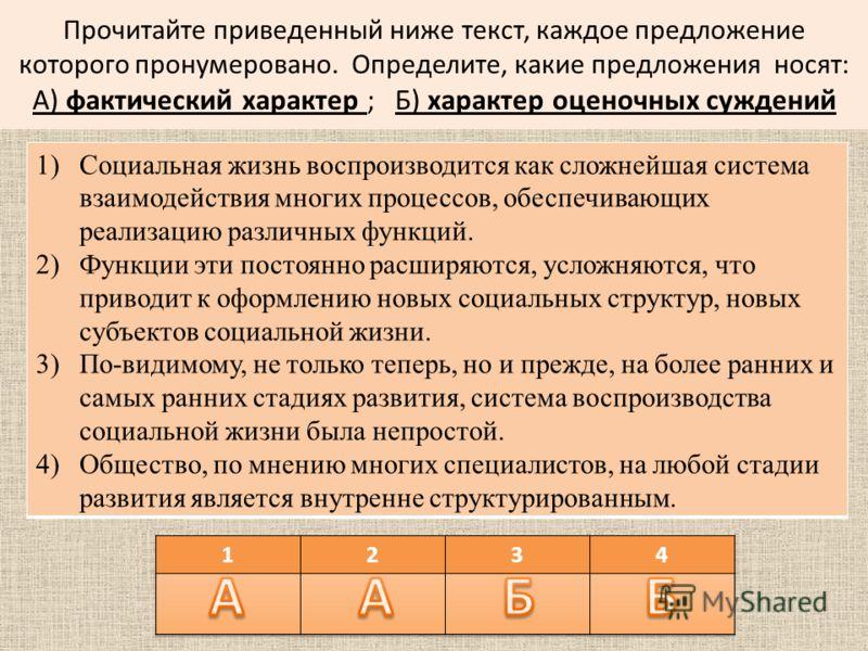 Прочитайте приведенный ниже текст, каждое предложение которого пронумеровано. Определите, какие предложения носят: А) фактический характер ; Б) характер оценочных суждений 1)Социальная жизнь воспроизводится как сложнейшая система взаимодействия многи