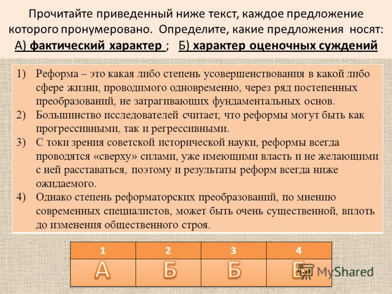 Прочитайте приведенный ниже текст, каждое предложение которого пронумеровано. Определите, какие предложения носят: А) фактический характер ; Б) характер оценочных суждений 1)Реформа – это какая либо степень усовершенствования в какой либо сфере жизни
