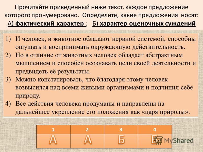 Прочитайте приведенный ниже текст, каждое предложение которого пронумеровано. Определите, какие предложения носят: А) фактический характер ; Б) характер оценочных суждений 1)И человек, и животное обладают нервной системой, способны ощущать и восприни