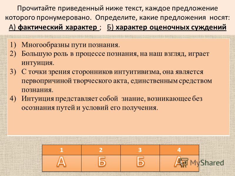 Прочитайте приведенный ниже текст, каждое предложение которого пронумеровано. Определите, какие предложения носят: А) фактический характер ; Б) характер оценочных суждений 1)Многообразны пути познания. 2)Большую роль в процессе познания, на наш взгля