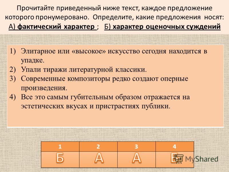 Прочитайте приведенный ниже текст, каждое предложение которого пронумеровано. Определите, какие предложения носят: А) фактический характер ; Б) характер оценочных суждений 1)Элитарное или «высокое» искусство сегодня находится в упадке. 2)Упали тиражи
