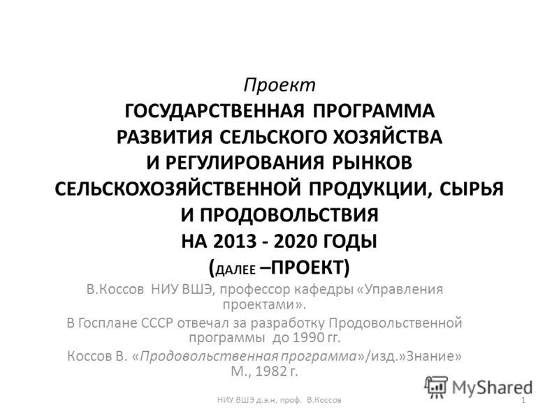 Проект ГОСУДАРСТВЕННАЯ ПРОГРАММА РАЗВИТИЯ СЕЛЬСКОГО ХОЗЯЙСТВА И РЕГУЛИРОВАНИЯ РЫНКОВ СЕЛЬСКОХОЗЯЙСТВЕННОЙ ПРОДУКЦИИ, СЫРЬЯ И ПРОДОВОЛЬСТВИЯ НА 2013 - 2020 ГОДЫ ( ДАЛЕЕ –ПРОЕКТ) В.Коссов НИУ ВШЭ, профессор кафедры «Управления проектами». В Госплане СС