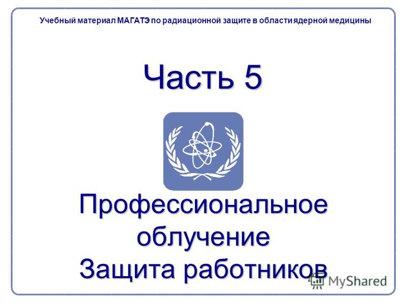 Часть 5 Профессиональное облучение Защита работников Учебный материал МАГАТЭ по радиационной защите в области ядерной медицины