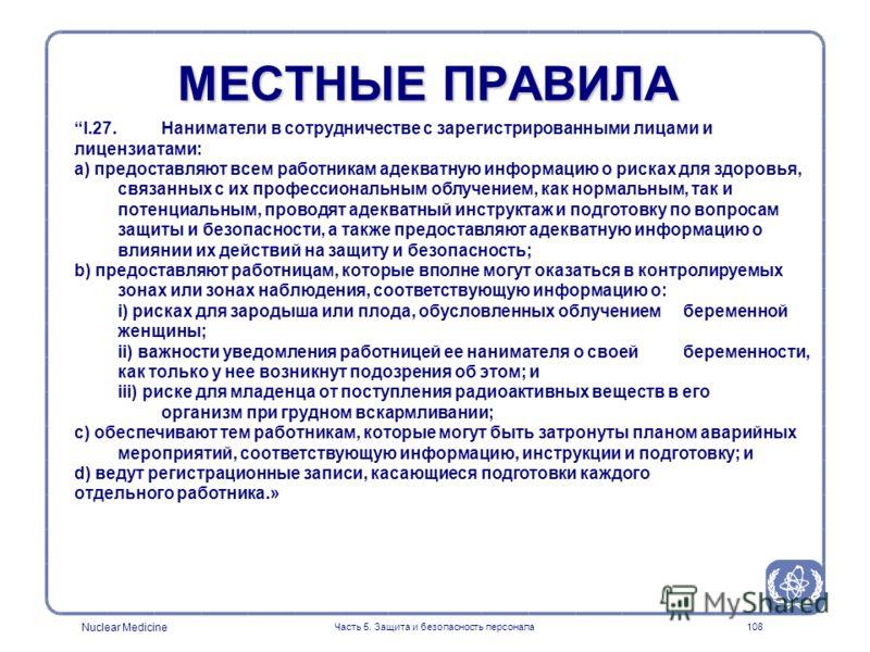 Nuclear Medicine Часть 5. Защита и безопасность персонала108 I.27. Наниматели в сотрудничестве с зарегистрированными лицами и лицензиатами: a) предоставляют всем работникам адекватную информацию о рисках для здоровья, связанных с их профессиональным