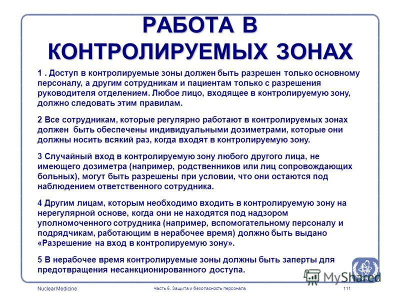 Nuclear Medicine Часть 5. Защита и безопасность персонала111 РАБОТА В КОНТРОЛИРУЕМЫХ ЗОНАХ 1. Доступ в контролируемые зоны должен быть разрешен только основному персоналу, а другим сотрудникам и пациентам только с разрешения руководителя отделением.