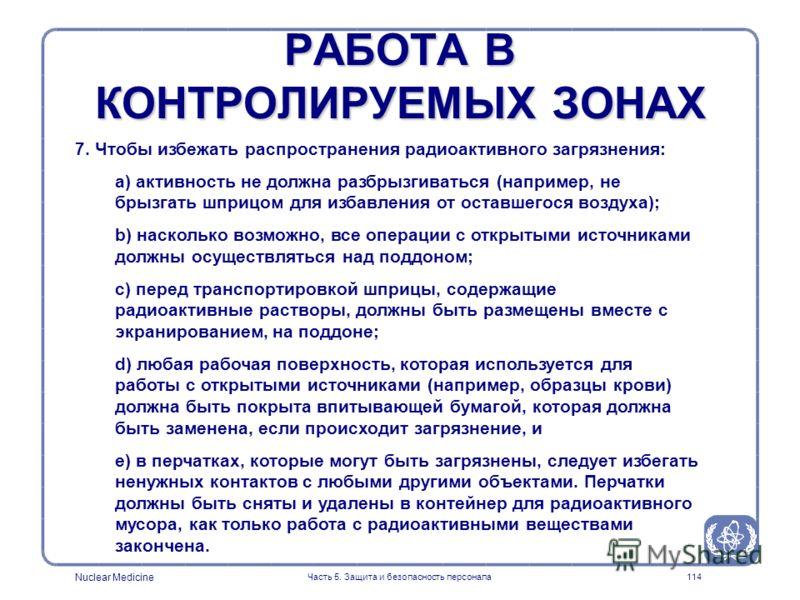 Nuclear Medicine Часть 5. Защита и безопасность персонала114 РАБОТА В КОНТРОЛИРУЕМЫХ ЗОНАХ 7. Чтобы избежать распространения радиоактивного загрязнения: a) активность не должна разбрызгиваться (например, не брызгать шприцом для избавления от оставшег