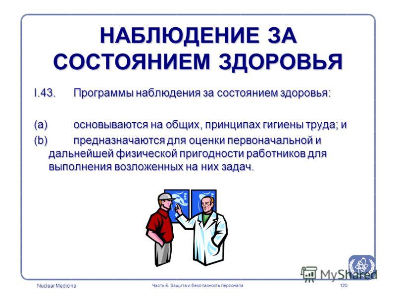 Nuclear Medicine Часть 5. Защита и безопасность персонала120 НАБЛЮДЕНИЕ ЗА СОСТОЯНИЕМ ЗДОРОВЬЯ I.43. Программы наблюдения за состоянием здоровья: (a) основываются на общих, принципах гигиены труда; и (b) предназначаются для оценки первоначальной и да