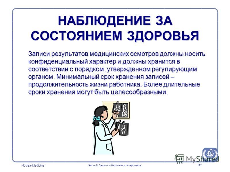 Nuclear Medicine Часть 5. Защита и безопасность персонала122 НАБЛЮДЕНИЕ ЗА СОСТОЯНИЕМ ЗДОРОВЬЯ Записи результатов медицинских осмотров должны носить конфиденциальный характер и должны хранится в соответствии с порядком, утвержденном регулирующим орга