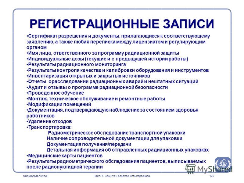 Nuclear Medicine Часть 5. Защита и безопасность персонала125 РЕГИСТРАЦИОННЫЕ ЗАПИСИ Сертификат разрешения и документы, прилагающиеся к соответствующему заявлению, а также любая переписка между лицензиатом и регулирующим органом Имя лица, ответственно