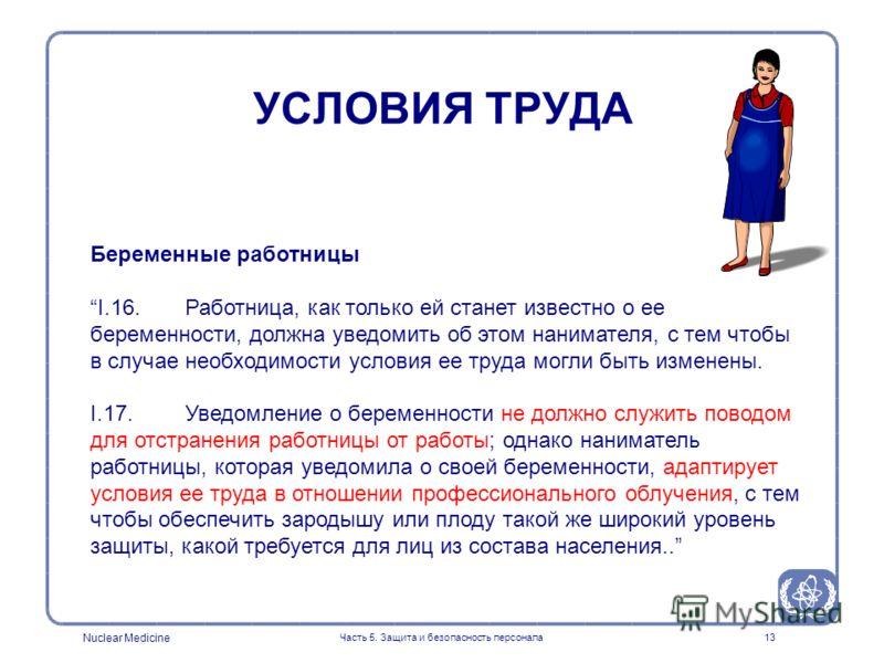 Nuclear Medicine Часть 5. Защита и безопасность персонала13 Беременные работницы I.16. Работница, как только ей станет известно о ее беременности, должна уведомить об этом нанимателя, с тем чтобы в случае необходимости условия ее труда могли быть изм