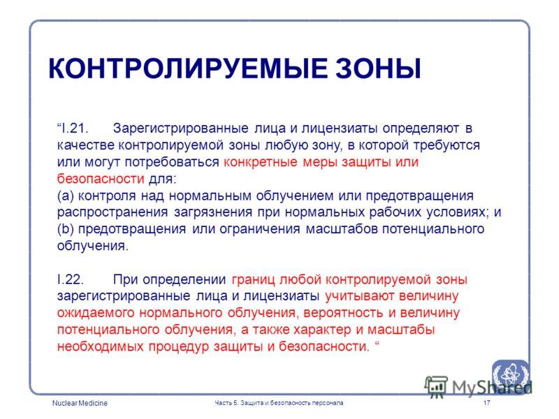 Nuclear Medicine Часть 5. Защита и безопасность персонала17 I.21. Зарегистрированные лица и лицензиаты определяют в качестве контролируемой зоны любую зону, в которой требуются или могут потребоваться конкретные меры защиты или безопасности для: (a)