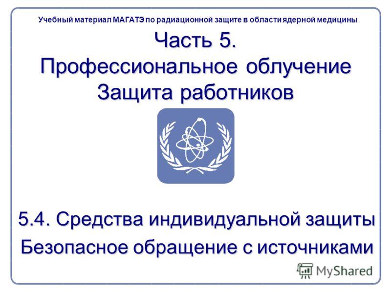 Часть 5. Профессиональное облучение Защита работников 5.4. Средства индивидуальной защиты Безопасное обращение с источниками Учебный материал МАГАТЭ по радиационной защите в области ядерной медицины